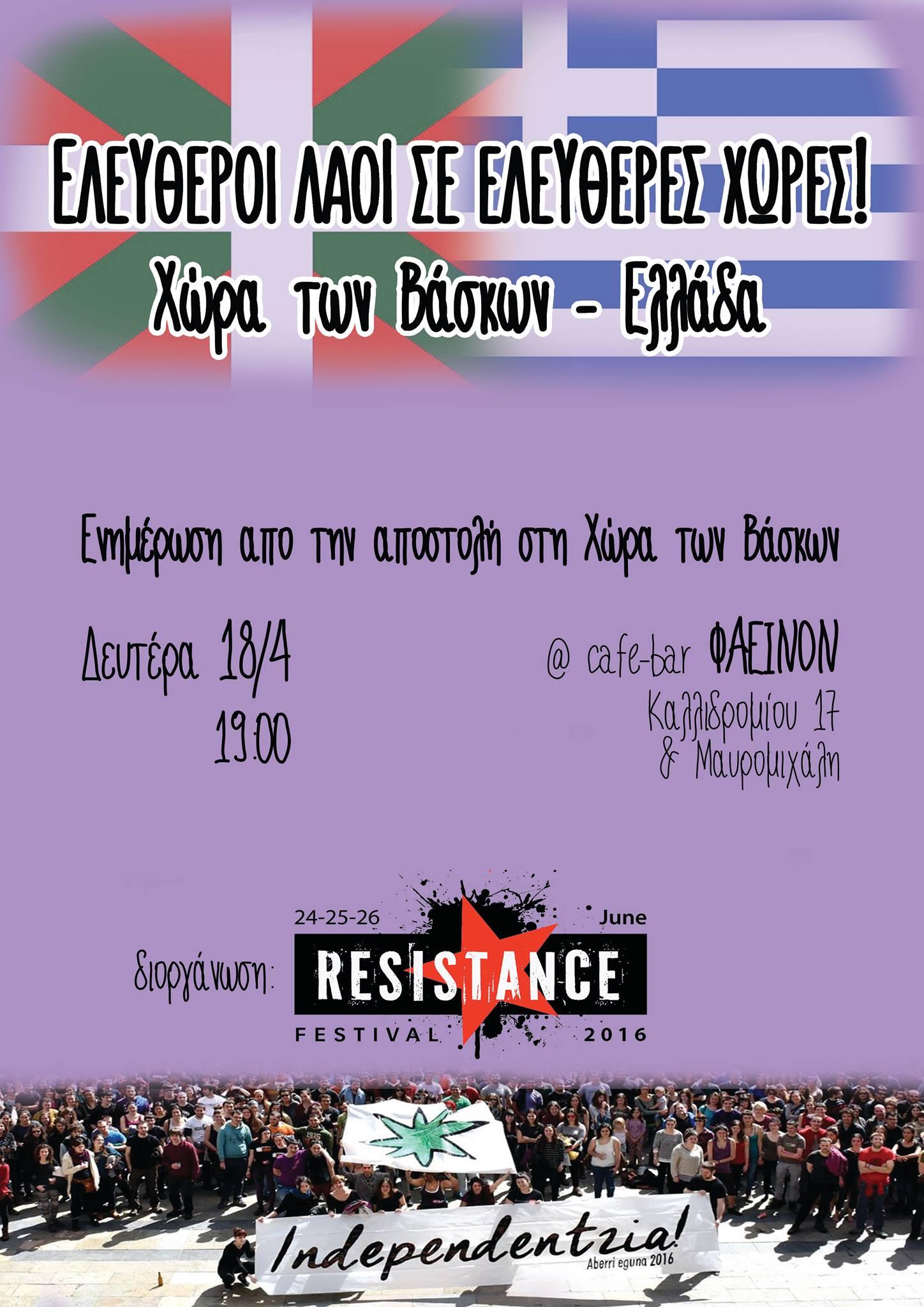 Tη Δευτέρα, 18 Απριλίου, θα πραγματοποιηθεί στην Αθήνα (καφέ «Φαεινόν», Καλλιδρομίου 17 & Μαυρομιχάλη) εκδήλωση ενημέρωσης για την πρόσφατη αποστολή στη Χώρα των Βάσκων. Η εκδήλωση, που διοργανώνεται από τη συνέλευση του Resistance Festival, θα αρχίσει στις 7:00μ.μ.